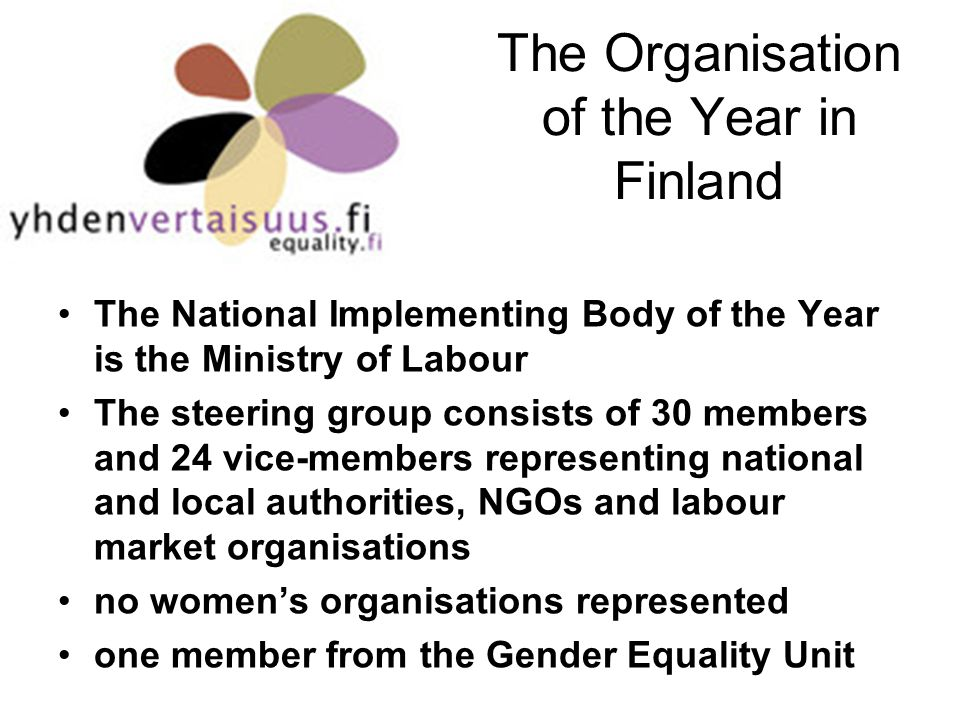 The Organisation of the Year in Finland The National Implementing Body of the Year is the Ministry of Labour The steering group consists of 30 members and 24 vice-members representing national and local authorities, NGOs and labour market organisations no womens organisations represented one member from the Gender Equality Unit