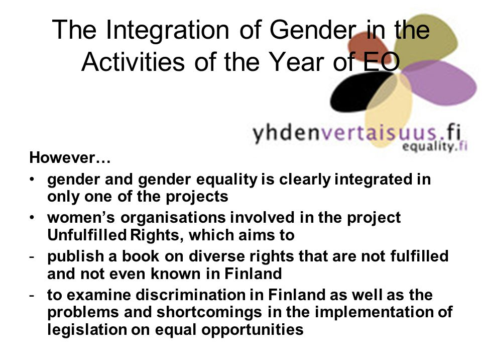 The Integration of Gender in the Activities of the Year of EO However… gender and gender equality is clearly integrated in only one of the projects womens organisations involved in the project Unfulfilled Rights, which aims to -publish a book on diverse rights that are not fulfilled and not even known in Finland -to examine discrimination in Finland as well as the problems and shortcomings in the implementation of legislation on equal opportunities