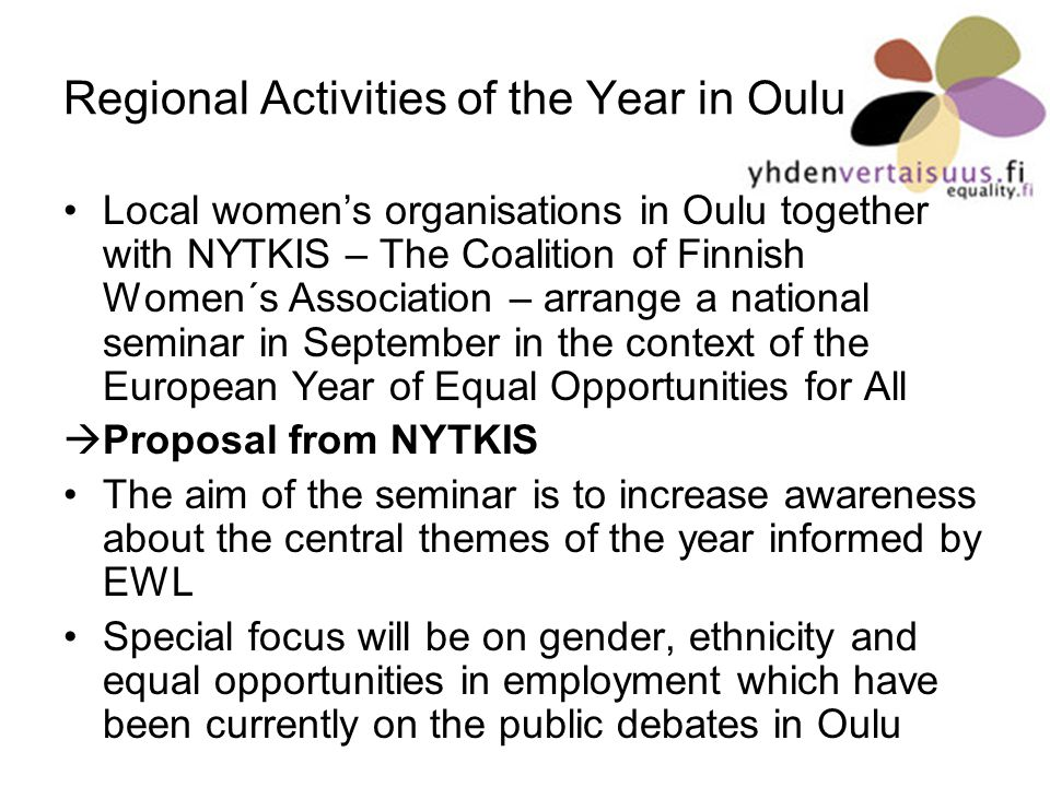 Regional Activities of the Year in Oulu Local womens organisations in Oulu together with NYTKIS – The Coalition of Finnish Women´s Association – arrange a national seminar in September in the context of the European Year of Equal Opportunities for All Proposal from NYTKIS The aim of the seminar is to increase awareness about the central themes of the year informed by EWL Special focus will be on gender, ethnicity and equal opportunities in employment which have been currently on the public debates in Oulu