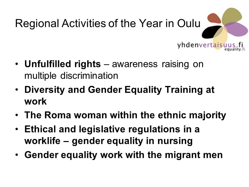 Regional Activities of the Year in Oulu Unfulfilled rights – awareness raising on multiple discrimination Diversity and Gender Equality Training at work The Roma woman within the ethnic majority Ethical and legislative regulations in a worklife – gender equality in nursing Gender equality work with the migrant men