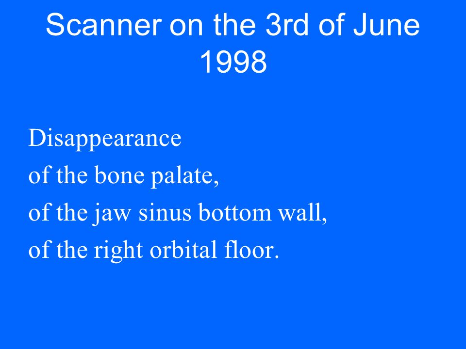 Scanner on the 3rd of June 1998 Disappearance of the bone palate, of the jaw sinus bottom wall, of the right orbital floor.