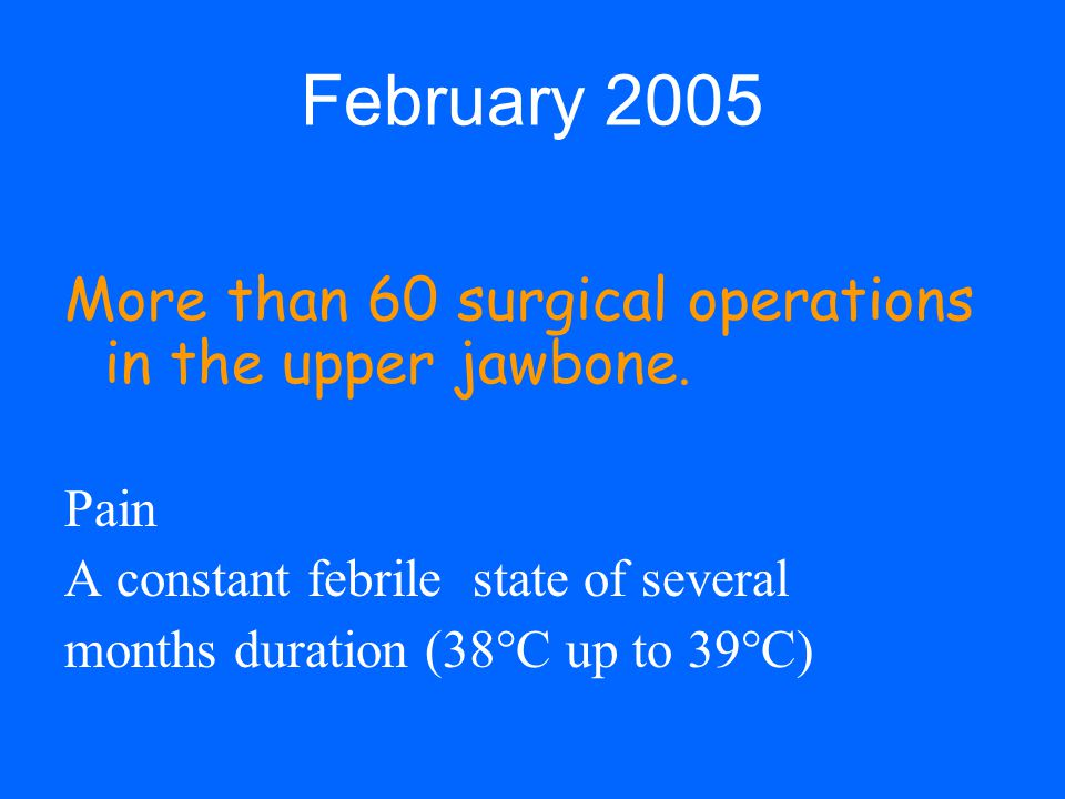February 2005 More than 60 surgical operations in the upper jawbone. Pain A constant febrile state of several months duration (38°C up to 39°C)