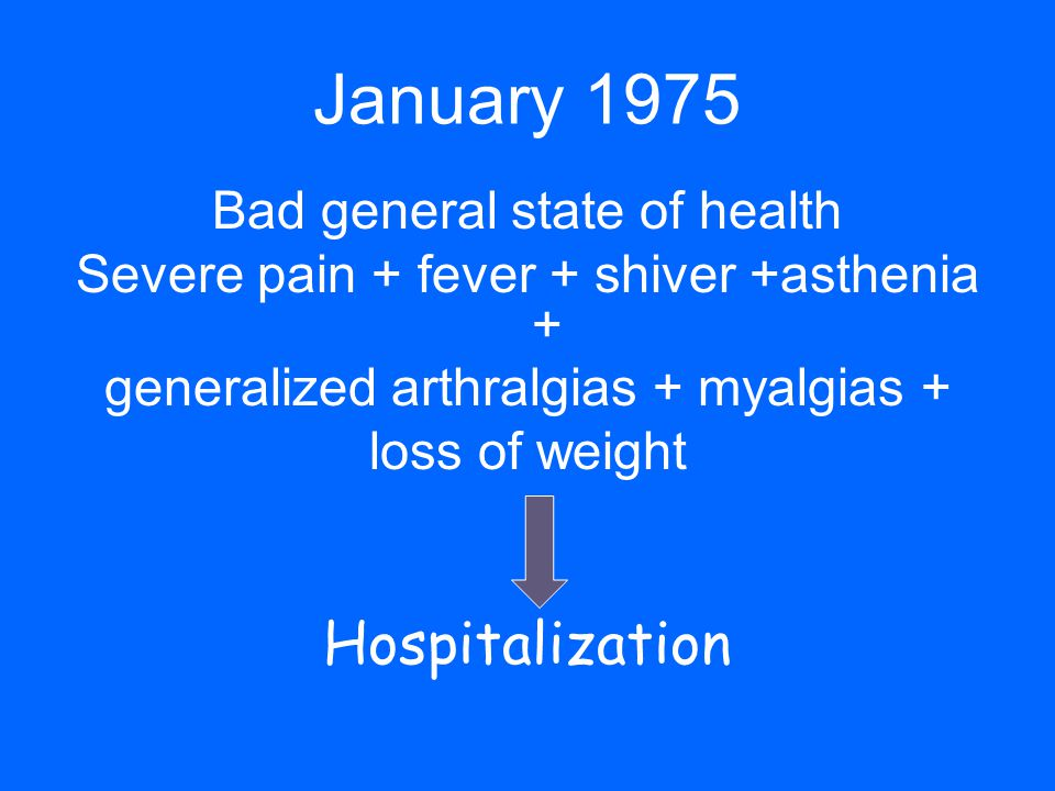 January 1975 Bad general state of health Severe pain + fever + shiver +asthenia + generalized arthralgias + myalgias + loss of weight Hospitalization