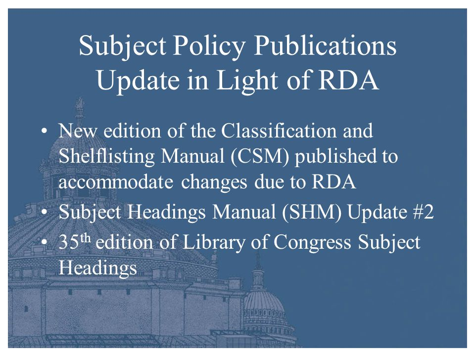 Subject Policy Publications Update in Light of RDA New edition of the Classification and Shelflisting Manual (CSM) published to accommodate changes due to RDA Subject Headings Manual (SHM) Update #2 35 th edition of Library of Congress Subject Headings