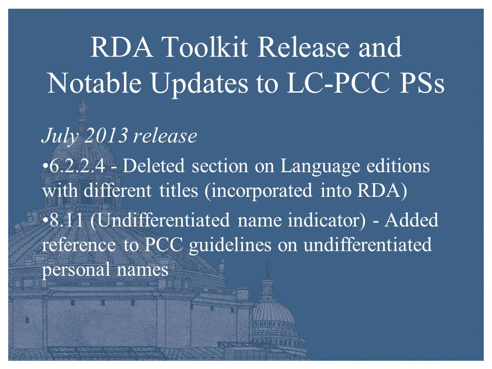 RDA Toolkit Release and Notable Updates to LC-PCC PSs July 2013 release 6.2.2.4 - Deleted section on Language editions with different titles (incorporated into RDA) 8.11 (Undifferentiated name indicator) - Added reference to PCC guidelines on undifferentiated personal names