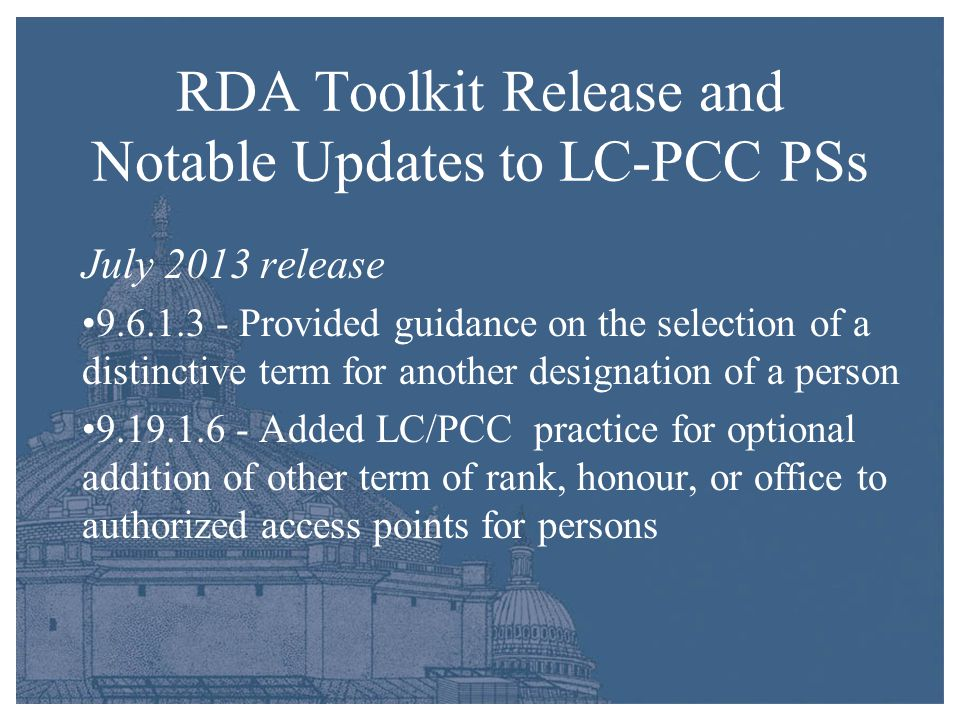 RDA Toolkit Release and Notable Updates to LC-PCC PSs July 2013 release 9.6.1.3 - Provided guidance on the selection of a distinctive term for another designation of a person 9.19.1.6 - Added LC/PCC practice for optional addition of other term of rank, honour, or office to authorized access points for persons