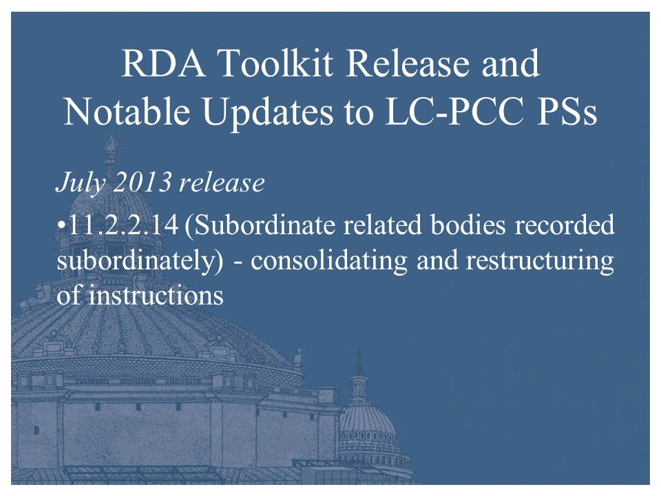 RDA Toolkit Release and Notable Updates to LC-PCC PSs July 2013 release 11.2.2.14 (Subordinate related bodies recorded subordinately) - consolidating and restructuring of instructions