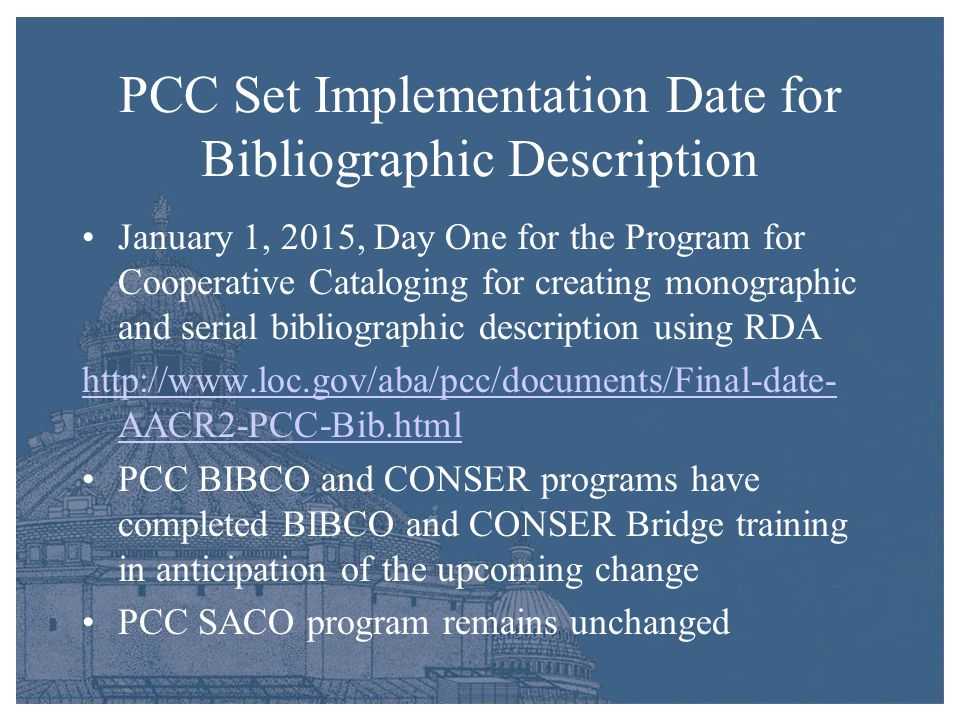 PCC Set Implementation Date for Bibliographic Description January 1, 2015, Day One for the Program for Cooperative Cataloging for creating monographic and serial bibliographic description using RDA http://www.loc.gov/aba/pcc/documents/Final-date- AACR2-PCC-Bib.html PCC BIBCO and CONSER programs have completed BIBCO and CONSER Bridge training in anticipation of the upcoming change PCC SACO program remains unchanged