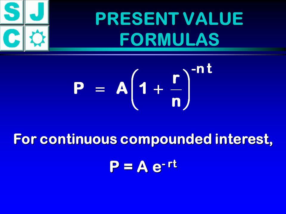 PRESENT VALUE FORMULAS For continuous compounded interest, P = A e - rt