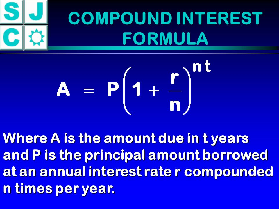 COMPOUND INTEREST FORMULA Where A is the amount due in t years and P is the principal amount borrowed at an annual interest rate r compounded n times