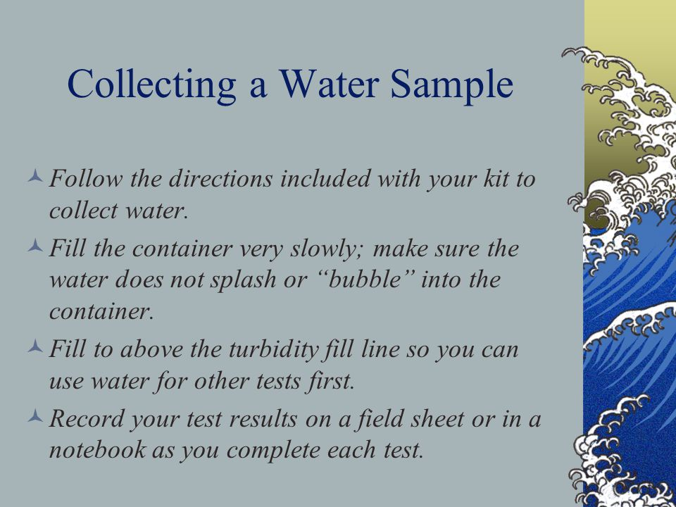 Collecting a Water Sample Follow the directions included with your kit to collect water. Fill the container very slowly; make sure the water does not