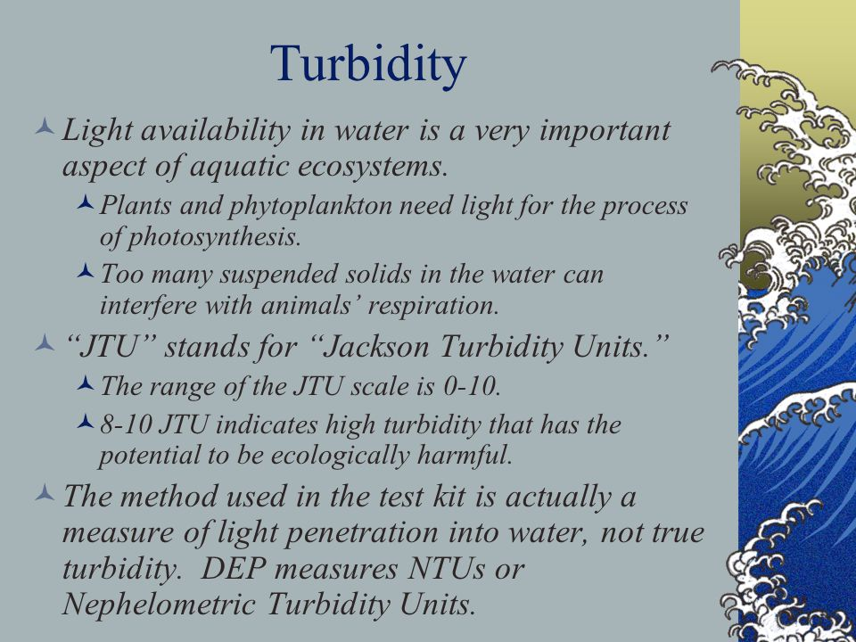 Turbidity Light availability in water is a very important aspect of aquatic ecosystems. Plants and phytoplankton need light for the process of photosy