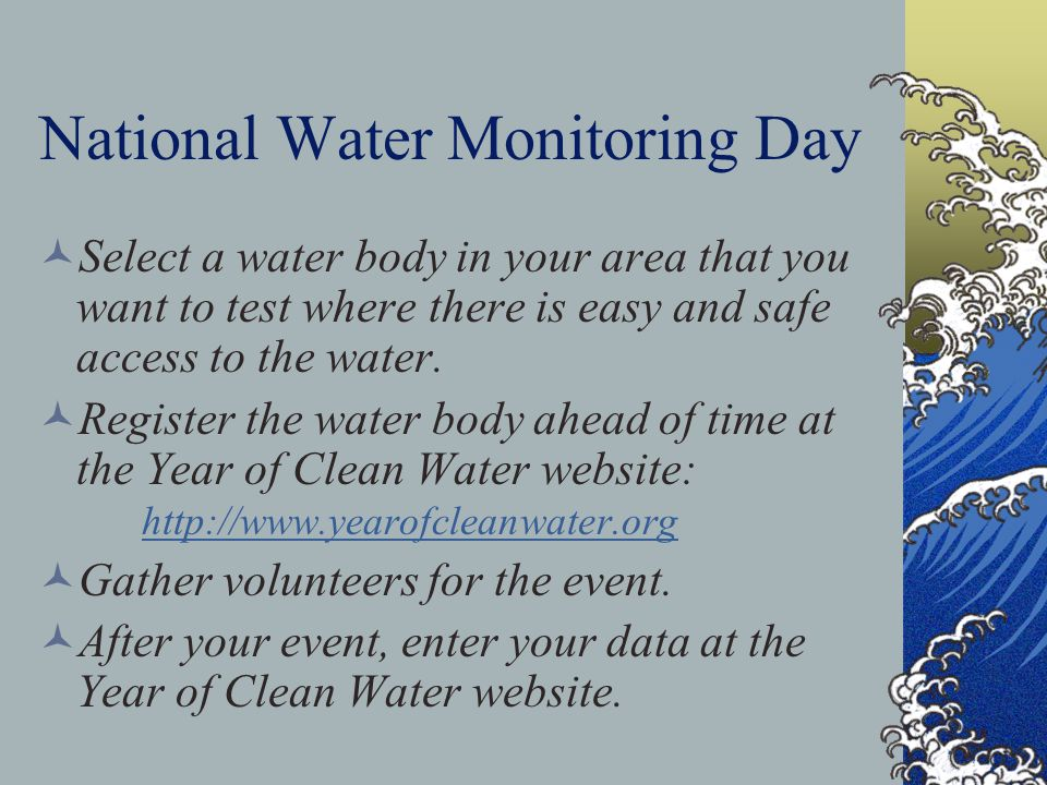 National Water Monitoring Day Select a water body in your area that you want to test where there is easy and safe access to the water. Register the wa