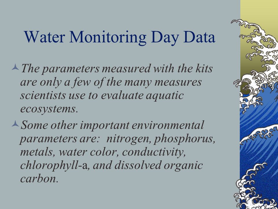 Water Monitoring Day Data The parameters measured with the kits are only a few of the many measures scientists use to evaluate aquatic ecosystems. Som