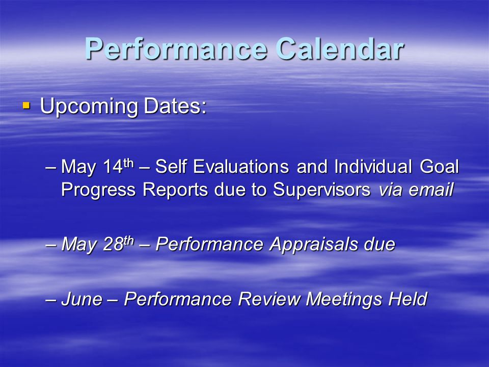 Performance Calendar Upcoming Dates: Upcoming Dates: –May 14 th – Self Evaluations and Individual Goal Progress Reports due to Supervisors via email –May 28 th – Performance Appraisals due –June – Performance Review Meetings Held