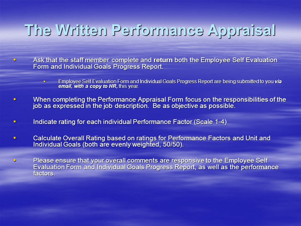 The Written Performance Appraisal Ask that the staff member complete and return both the Employee Self Evaluation Form and Individual Goals Progress Report.
