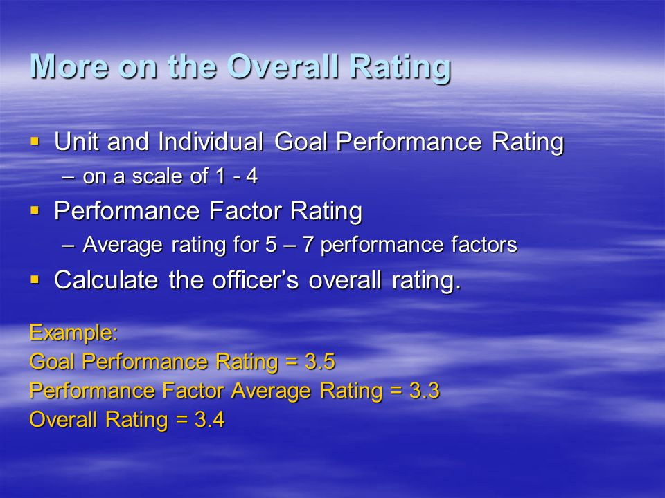 More on the Overall Rating Unit and Individual Goal Performance Rating Unit and Individual Goal Performance Rating –on a scale of 1 - 4 Performance Factor Rating Performance Factor Rating –Average rating for 5 – 7 performance factors Calculate the officers overall rating.