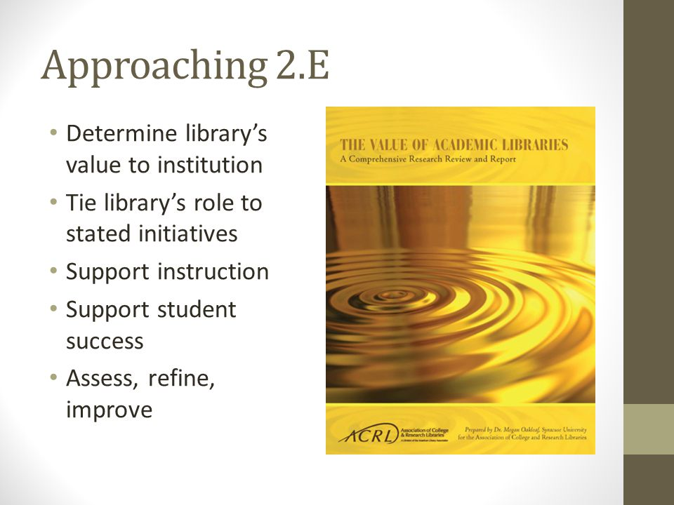 Approaching 2.E Determine librarys value to institution Tie librarys role to stated initiatives Support instruction Support student success Assess, re