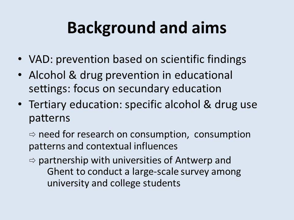 Background and aims VAD: prevention based on scientific findings Alcohol & drug prevention in educational settings: focus on secundary education Tertiary education: specific alcohol & drug use patterns need for research on consumption, consumption patterns and contextual influences partnership with universities of Antwerp and Ghent to conduct a large-scale survey among university and college students