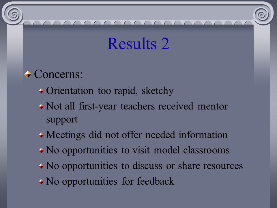 Results 2 Concerns: Orientation too rapid, sketchy Not all first-year teachers received mentor support Meetings did not offer needed information No opportunities to visit model classrooms No opportunities to discuss or share resources No opportunities for feedback