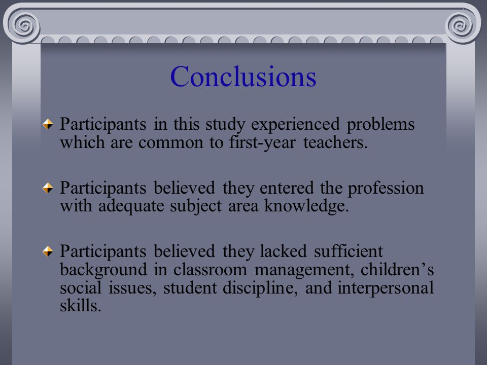 Conclusions Participants in this study experienced problems which are common to first-year teachers.