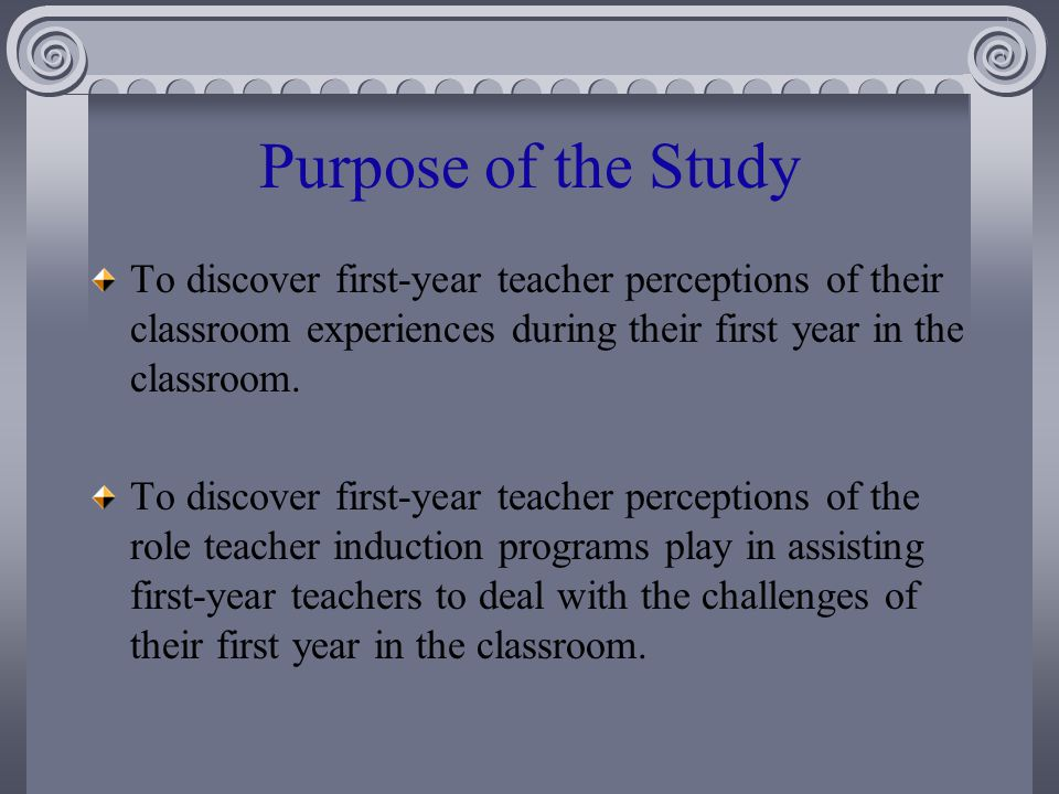 Purpose of the Study To discover first-year teacher perceptions of their classroom experiences during their first year in the classroom.