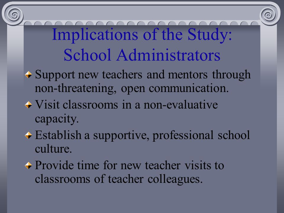 Implications of the Study: School Administrators Support new teachers and mentors through non-threatening, open communication.