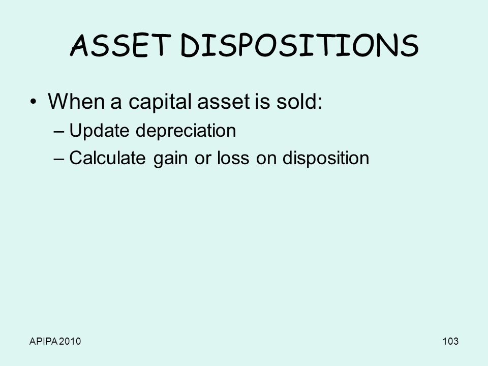 APIPA 2010103 ASSET DISPOSITIONS When a capital asset is sold: –Update depreciation –Calculate gain or loss on disposition