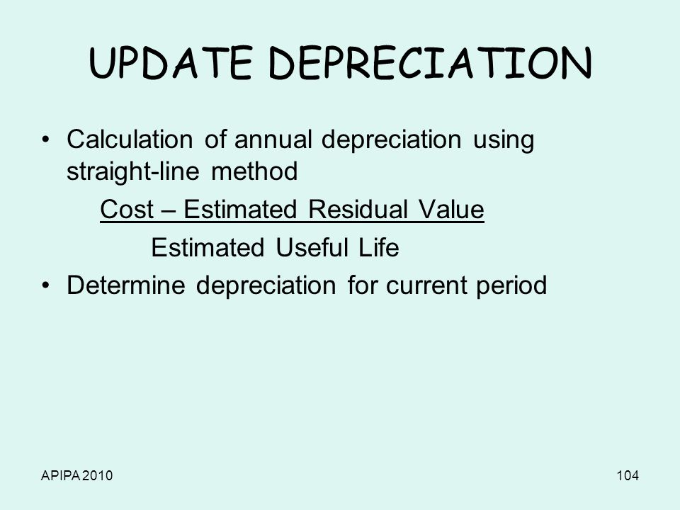APIPA 2010104 UPDATE DEPRECIATION Calculation of annual depreciation using straight-line method Cost – Estimated Residual Value Estimated Useful Life
