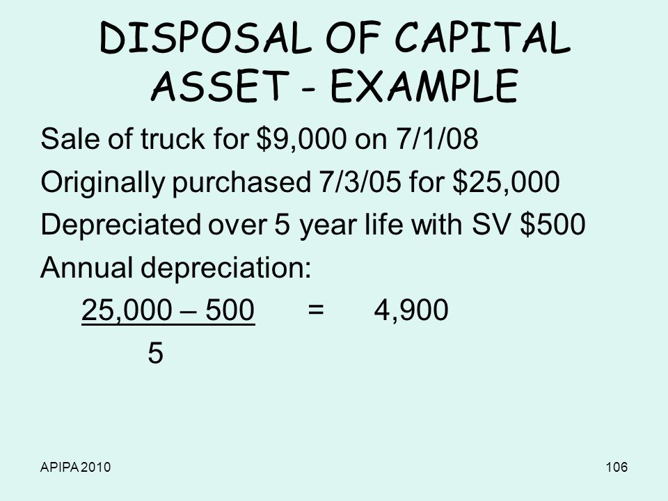 APIPA 2010106 DISPOSAL OF CAPITAL ASSET - EXAMPLE Sale of truck for $9,000 on 7/1/08 Originally purchased 7/3/05 for $25,000 Depreciated over 5 year l