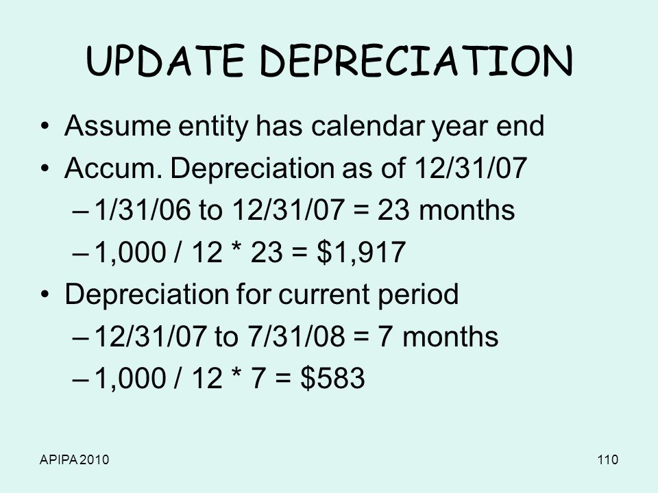 APIPA 2010110 UPDATE DEPRECIATION Assume entity has calendar year end Accum. Depreciation as of 12/31/07 –1/31/06 to 12/31/07 = 23 months –1,000 / 12