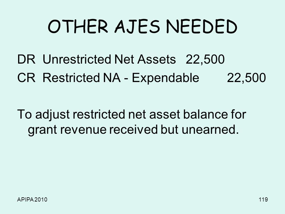 APIPA 2010119 OTHER AJES NEEDED DR Unrestricted Net Assets 22,500 CR Restricted NA - Expendable 22,500 To adjust restricted net asset balance for gran