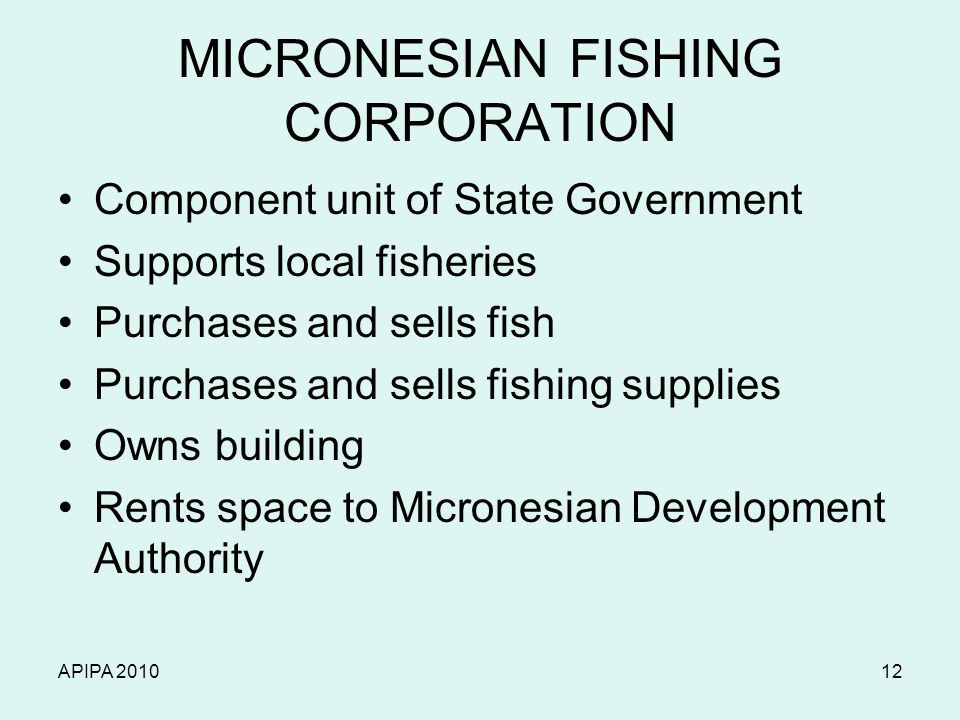 APIPA 201012 MICRONESIAN FISHING CORPORATION Component unit of State Government Supports local fisheries Purchases and sells fish Purchases and sells