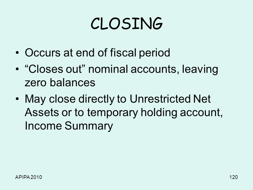 APIPA 2010120 CLOSING Occurs at end of fiscal period Closes out nominal accounts, leaving zero balances May close directly to Unrestricted Net Assets