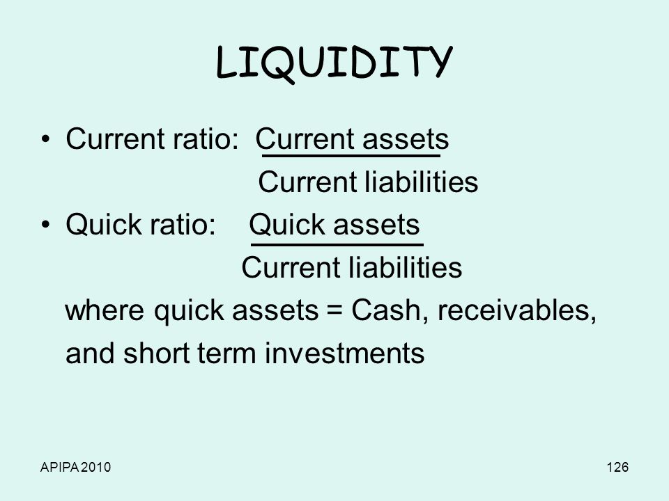 APIPA 2010126 LIQUIDITY Current ratio: Current assets Current liabilities Quick ratio: Quick assets Current liabilities where quick assets = Cash, receivables, and short term investments
