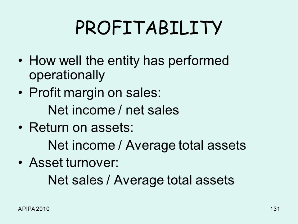 APIPA 2010131 PROFITABILITY How well the entity has performed operationally Profit margin on sales: Net income / net sales Return on assets: Net incom