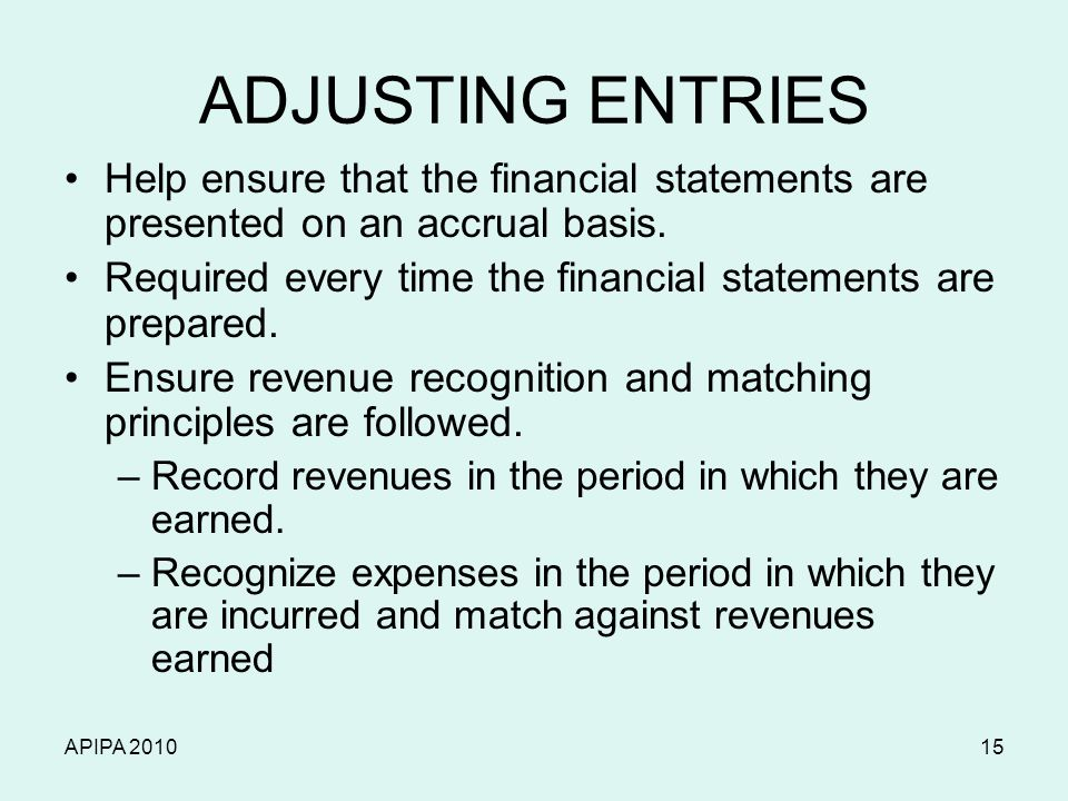 APIPA 201015 ADJUSTING ENTRIES Help ensure that the financial statements are presented on an accrual basis. Required every time the financial statemen