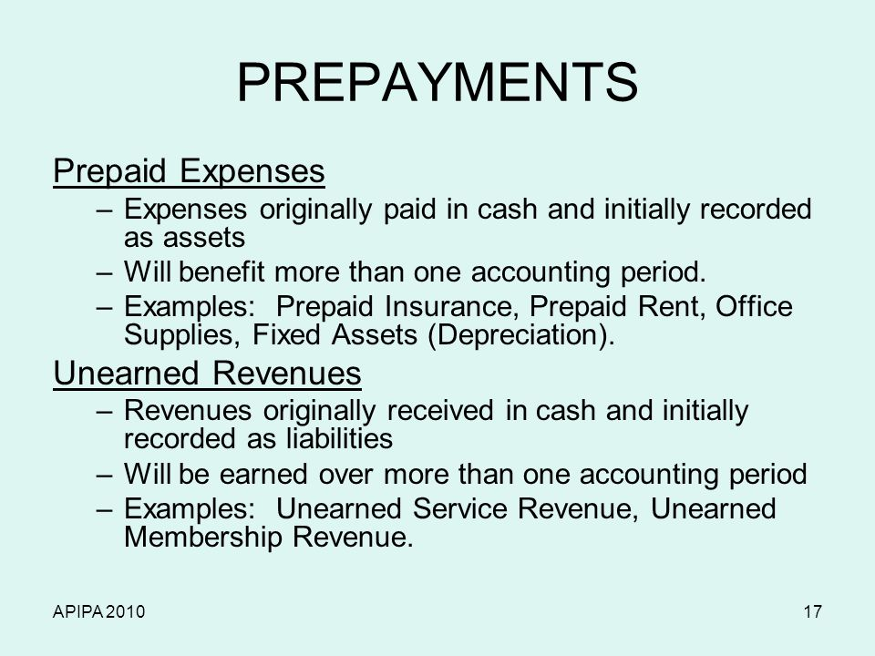 APIPA 201017 PREPAYMENTS Prepaid Expenses –Expenses originally paid in cash and initially recorded as assets –Will benefit more than one accounting pe