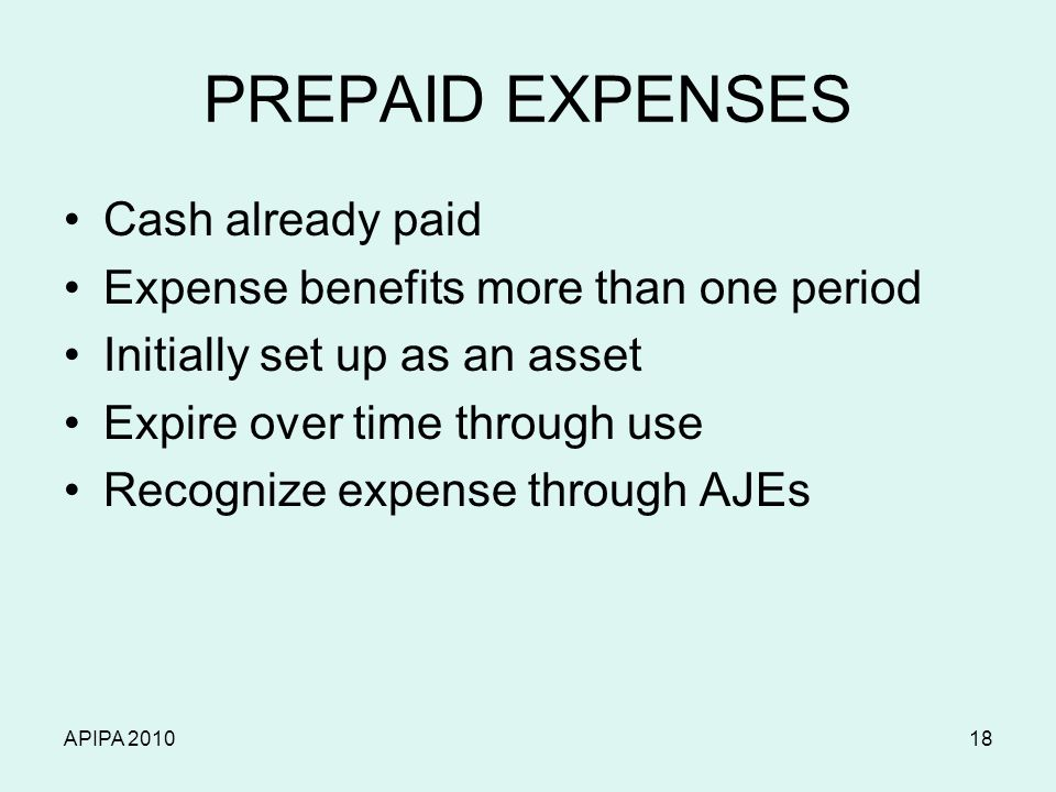 APIPA 201018 PREPAID EXPENSES Cash already paid Expense benefits more than one period Initially set up as an asset Expire over time through use Recogn