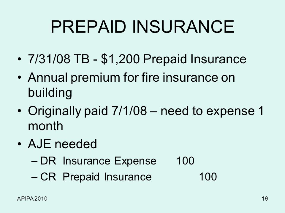APIPA 201019 PREPAID INSURANCE 7/31/08 TB - $1,200 Prepaid Insurance Annual premium for fire insurance on building Originally paid 7/1/08 – need to ex
