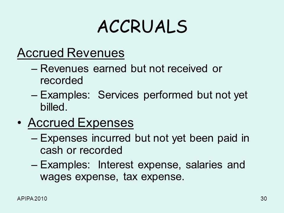 APIPA 201030 ACCRUALS Accrued Revenues –Revenues earned but not received or recorded –Examples: Services performed but not yet billed. Accrued Expense
