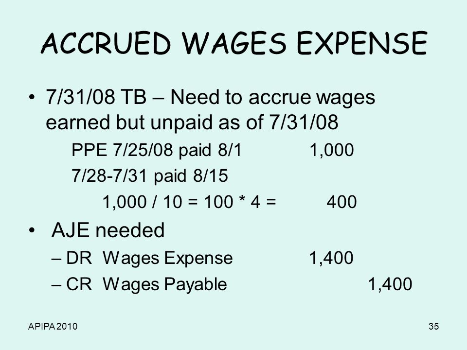 APIPA 201035 ACCRUED WAGES EXPENSE 7/31/08 TB – Need to accrue wages earned but unpaid as of 7/31/08 PPE 7/25/08 paid 8/1 1,000 7/28-7/31 paid 8/15 1,