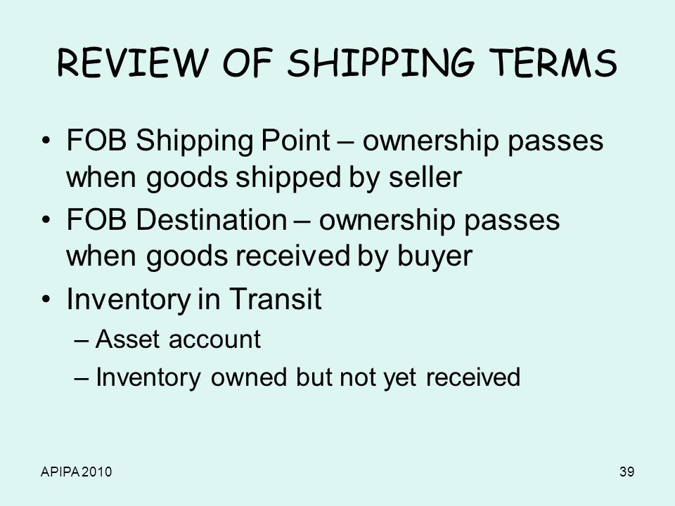 APIPA 201039 REVIEW OF SHIPPING TERMS FOB Shipping Point – ownership passes when goods shipped by seller FOB Destination – ownership passes when goods