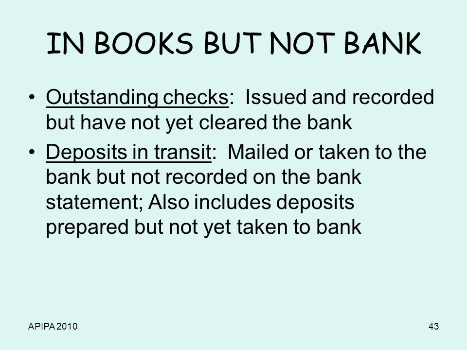 APIPA 201043 IN BOOKS BUT NOT BANK Outstanding checks: Issued and recorded but have not yet cleared the bank Deposits in transit: Mailed or taken to t