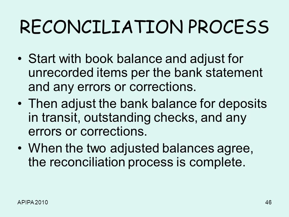 APIPA 201046 RECONCILIATION PROCESS Start with book balance and adjust for unrecorded items per the bank statement and any errors or corrections. Then