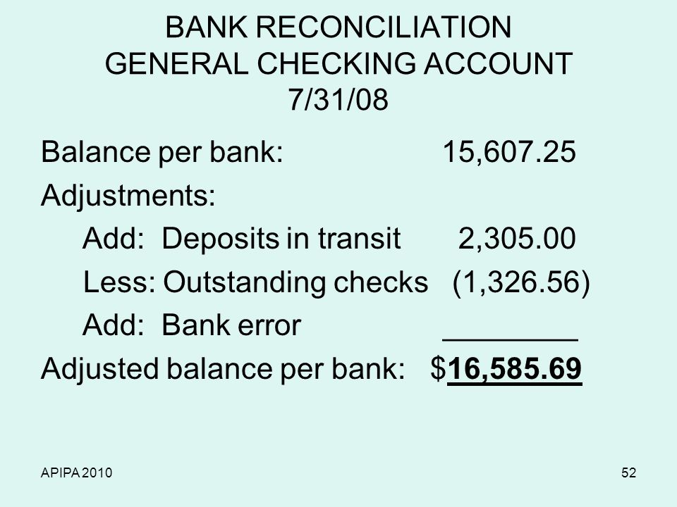 APIPA 201052 BANK RECONCILIATION GENERAL CHECKING ACCOUNT 7/31/08 Balance per bank: 15,607.25 Adjustments: Add: Deposits in transit 2,305.00 Less: Out