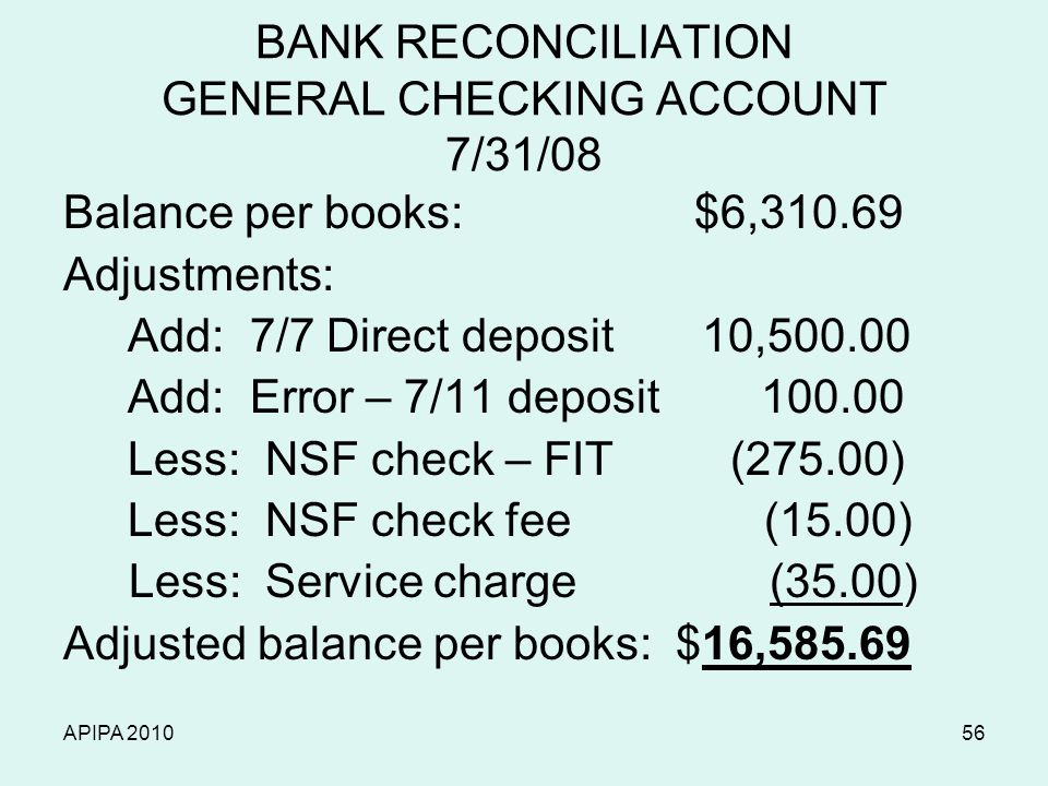APIPA 201056 BANK RECONCILIATION GENERAL CHECKING ACCOUNT 7/31/08 Balance per books: $6,310.69 Adjustments: Add: 7/7 Direct deposit 10,500.00 Add: Err