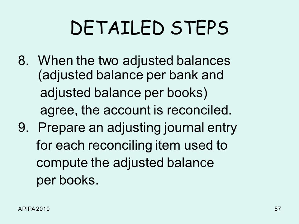 APIPA 201057 DETAILED STEPS 8.When the two adjusted balances (adjusted balance per bank and adjusted balance per books) agree, the account is reconcil