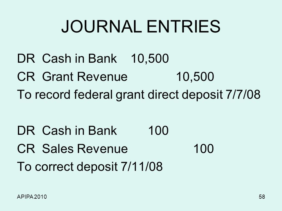 APIPA 201058 JOURNAL ENTRIES DR Cash in Bank 10,500 CR Grant Revenue 10,500 To record federal grant direct deposit 7/7/08 DR Cash in Bank 100 CR Sales