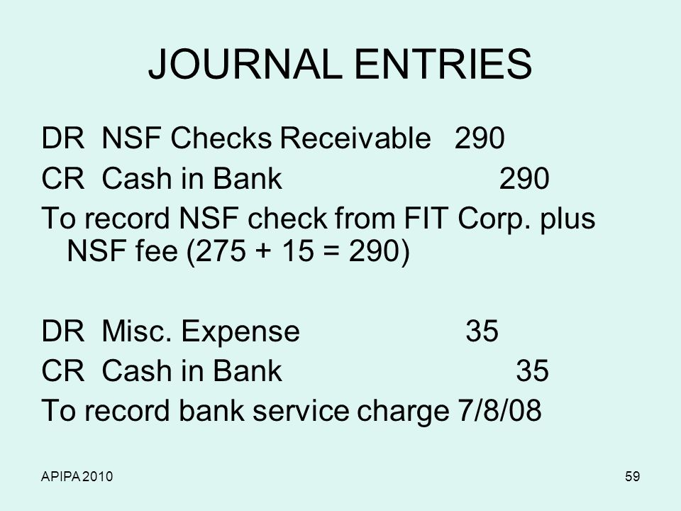 APIPA 201059 JOURNAL ENTRIES DR NSF Checks Receivable 290 CR Cash in Bank 290 To record NSF check from FIT Corp. plus NSF fee (275 + 15 = 290) DR Misc